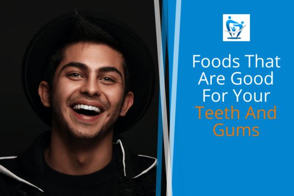 Foods That Are Good For Your Teeth And Gums
